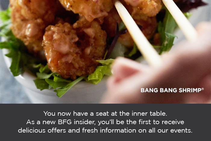 You now have a seat at the inner table. As a new BFG insider, you'll be the first to receive delicious offers and fresh information on all our events. See what's new at BonefishGrill.com/Specials.